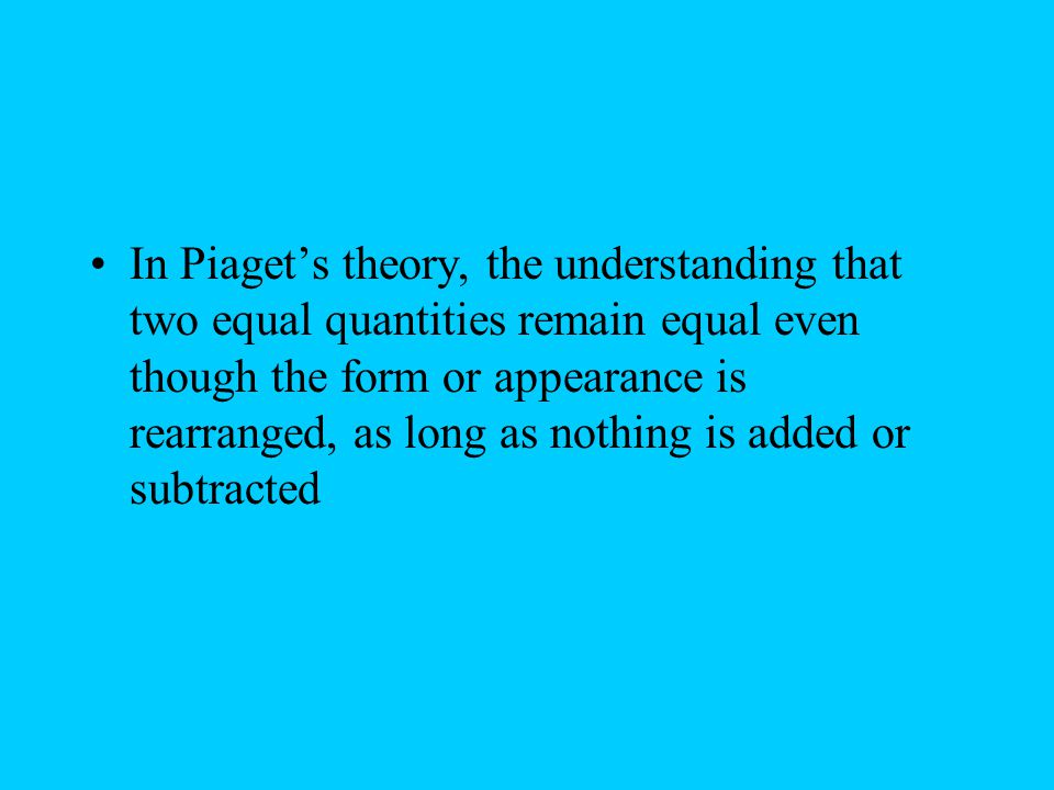 In Piaget's theory, the understanding that two equal quantities remain equal even though the form or appearance is rearranged, as long as nothing is added or subtracted