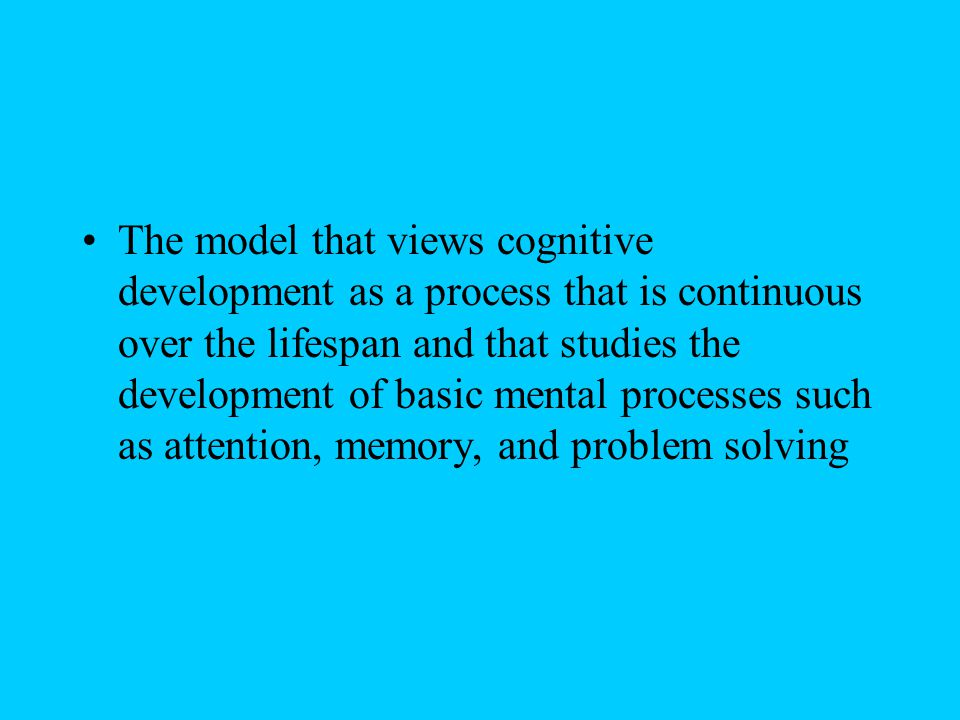 The model that views cognitive development as a process that is continuous over the lifespan and that studies the development of basic mental processes such as attention, memory, and problem solving