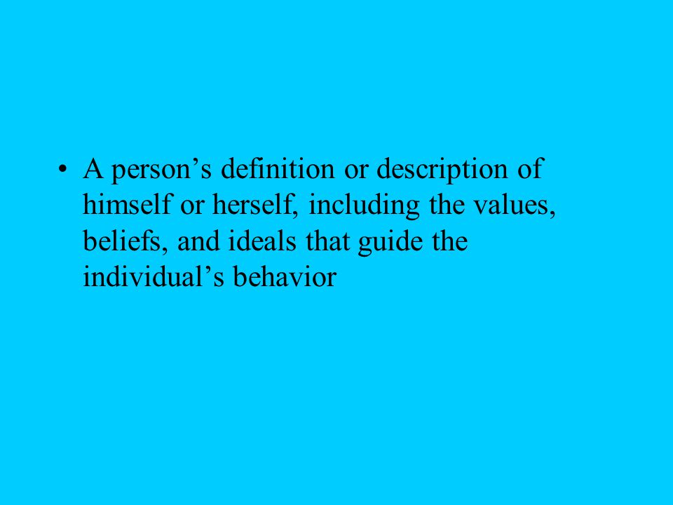 A person's definition or description of himself or herself, including the values, beliefs, and ideals that guide the individual's behavior