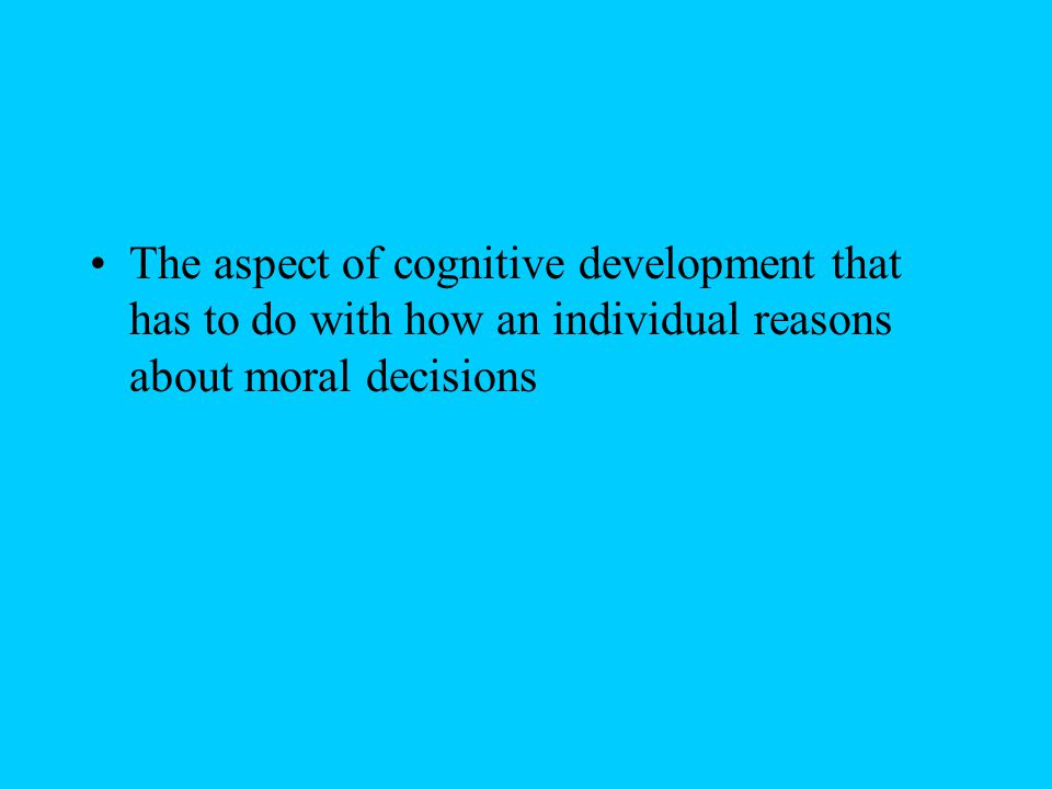 The aspect of cognitive development that has to do with how an individual reasons about moral decisions