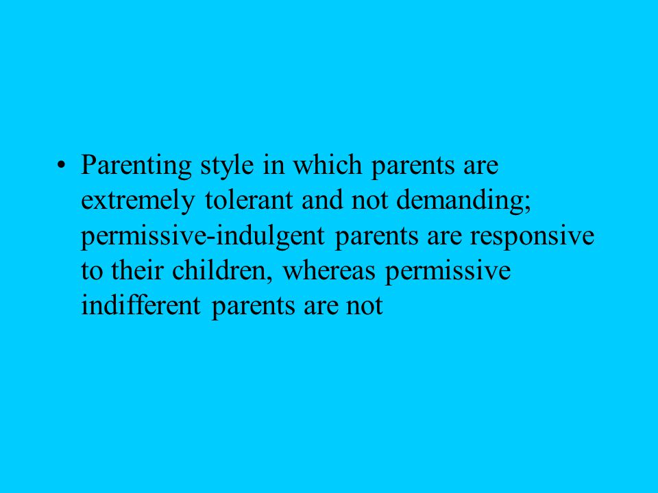 Parenting style in which parents are extremely tolerant and not demanding; permissive-indulgent parents are responsive to their children, whereas permissive indifferent parents are not