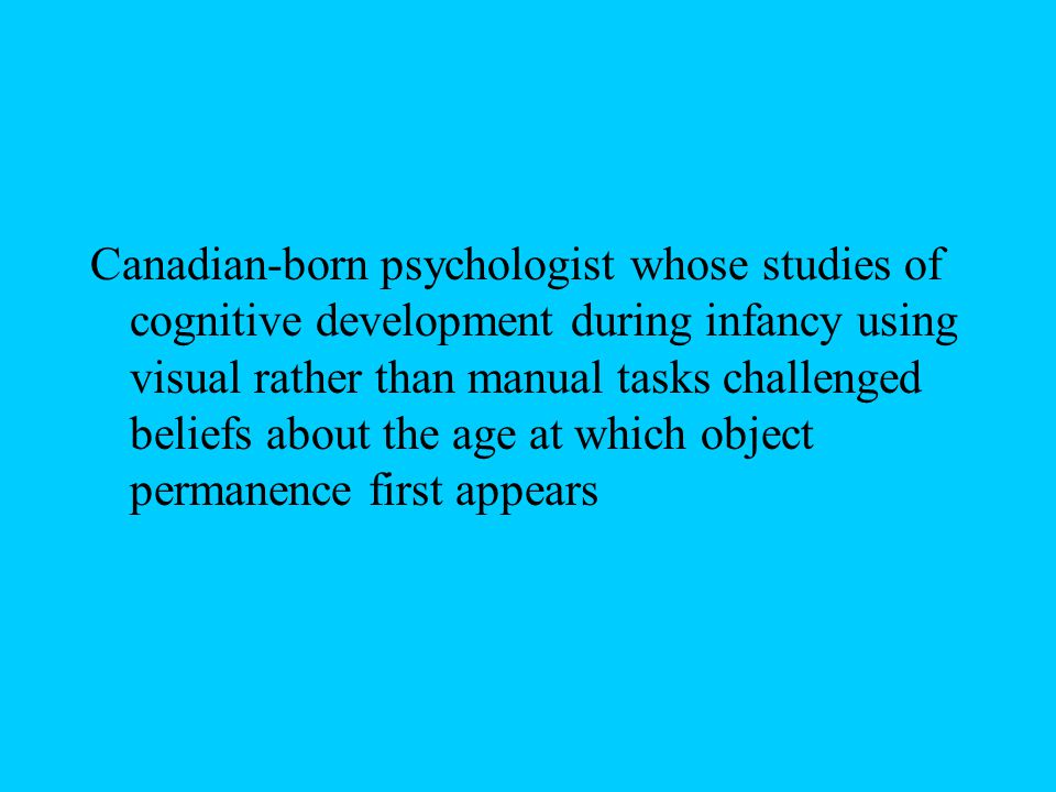 Canadian-born psychologist whose studies of cognitive development during infancy using visual rather than manual tasks challenged beliefs about the age at which object permanence first appears
