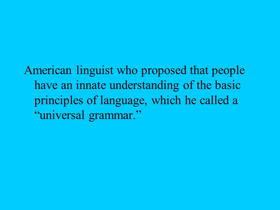 American linguist who proposed that people have an innate understanding of the basic principles of language, which he called a universal grammar.