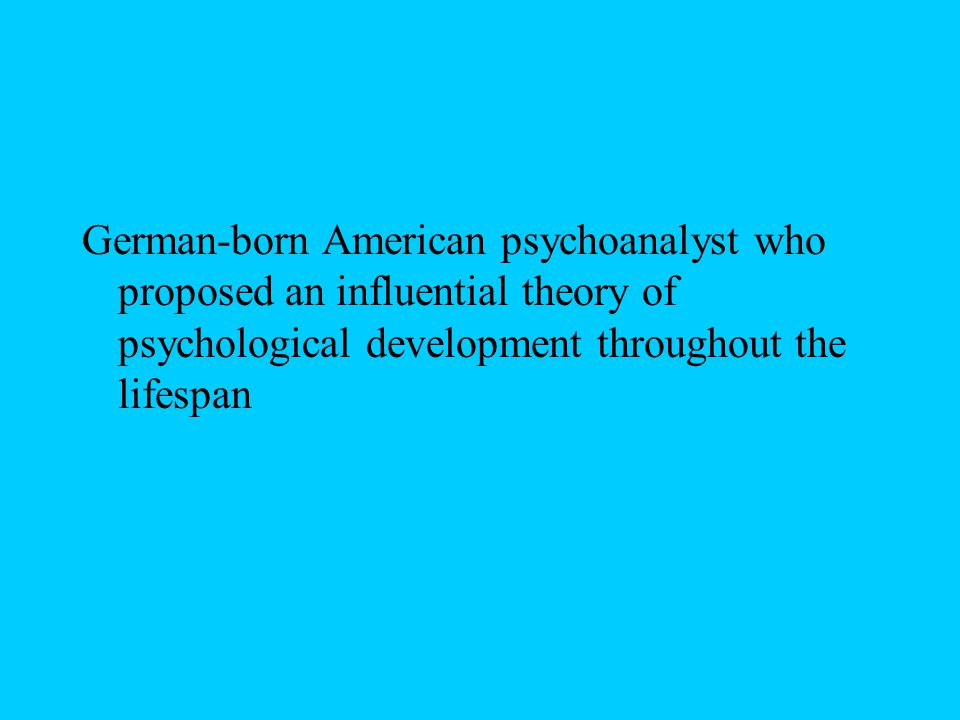 German-born American psychoanalyst who proposed an influential theory of psychological development throughout the lifespan