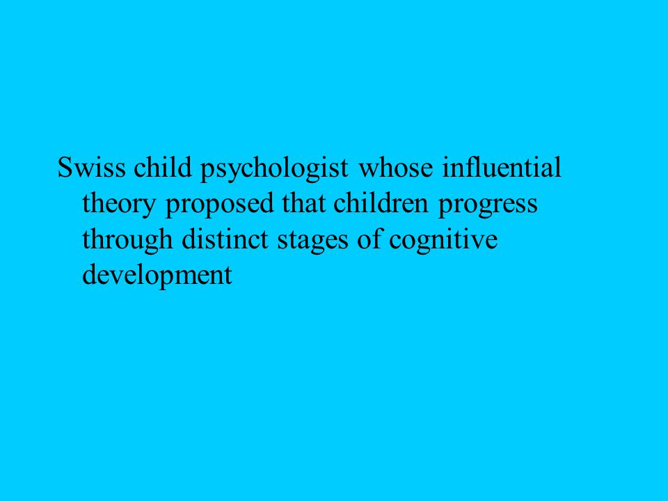 Swiss child psychologist whose influential theory proposed that children progress through distinct stages of cognitive development