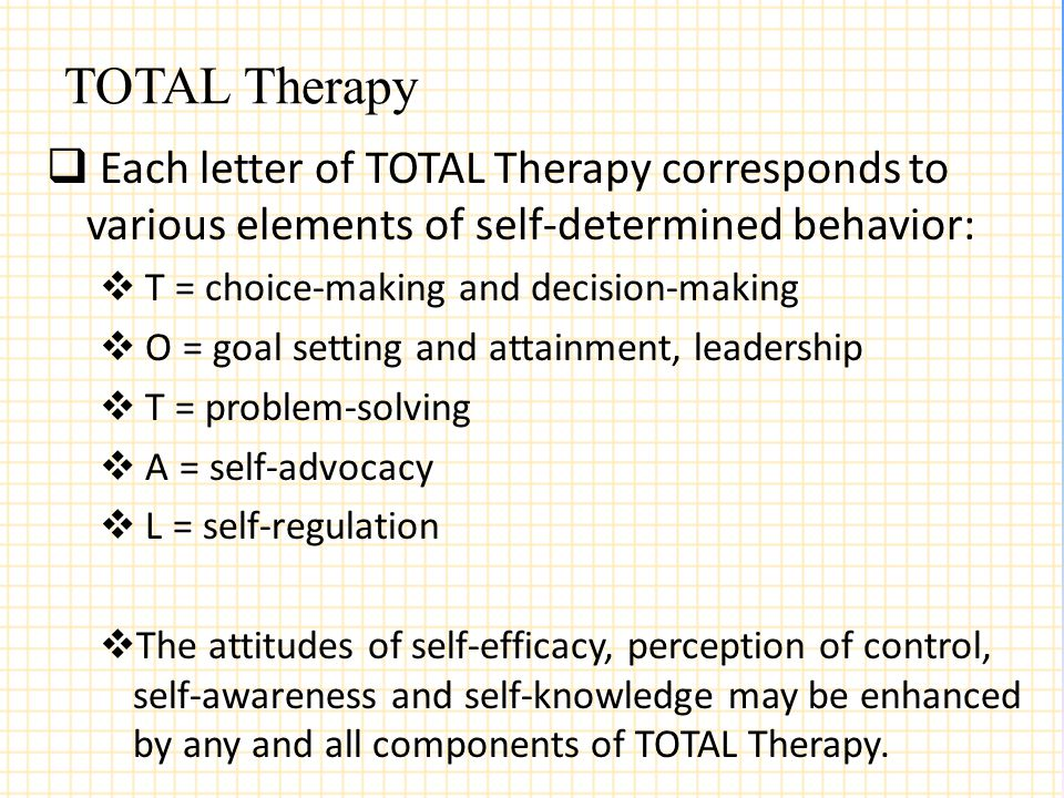 TOTAL Therapy  Each letter of TOTAL Therapy corresponds to various elements of self-determined behavior:  T = choice-making and decision-making  O