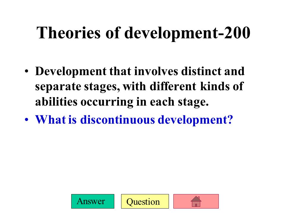 Question Answer Theories of development-100 Involves gradual and ongoing changes throughout the lifespan without sudden shifts, with abilities in the earlier stages of development providing the basis of skills and abilities required for the next stages.