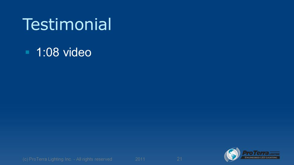 Testimonial  1:08 video 2011 (c) ProTerra Lighting Inc. - All rights reserved 21