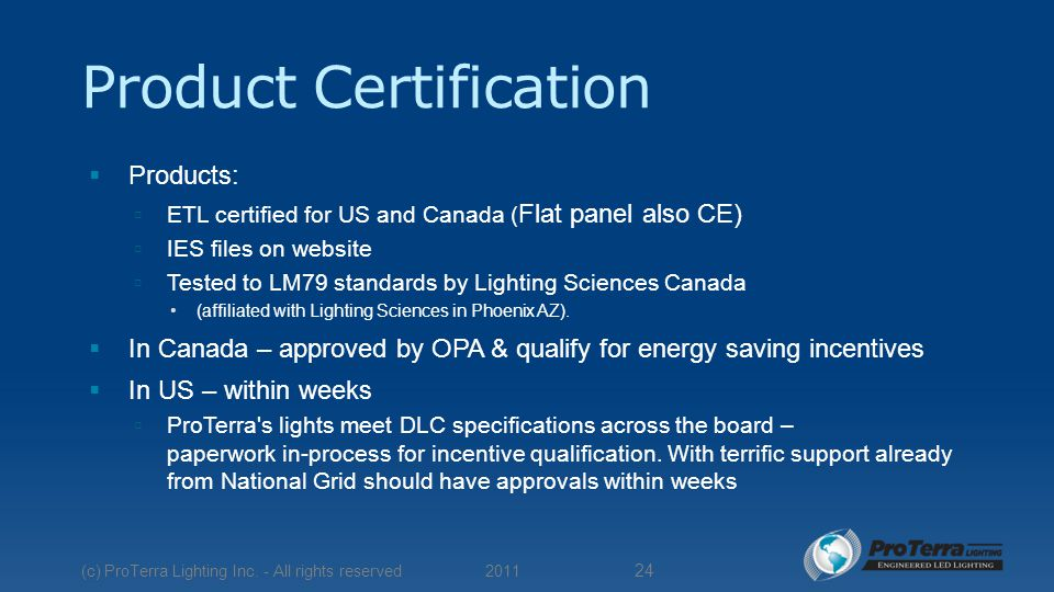 Product Certification  Products:  ETL certified for US and Canada ( Flat panel also CE)  IES files on website  Tested to LM79 standards by Lighting Sciences Canada (affiliated with Lighting Sciences in Phoenix AZ).