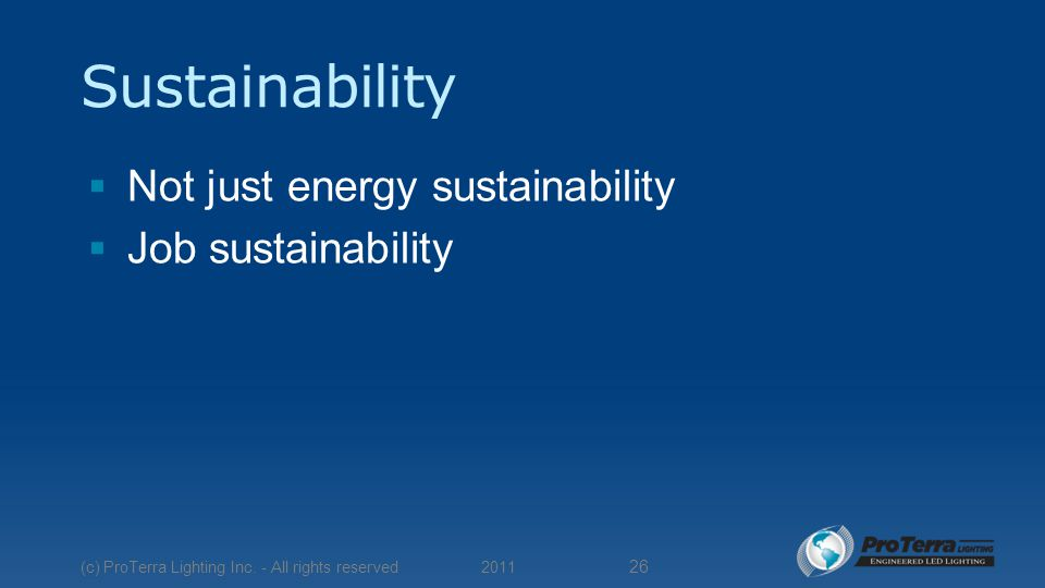Sustainability  Not just energy sustainability  Job sustainability 2011 (c) ProTerra Lighting Inc.