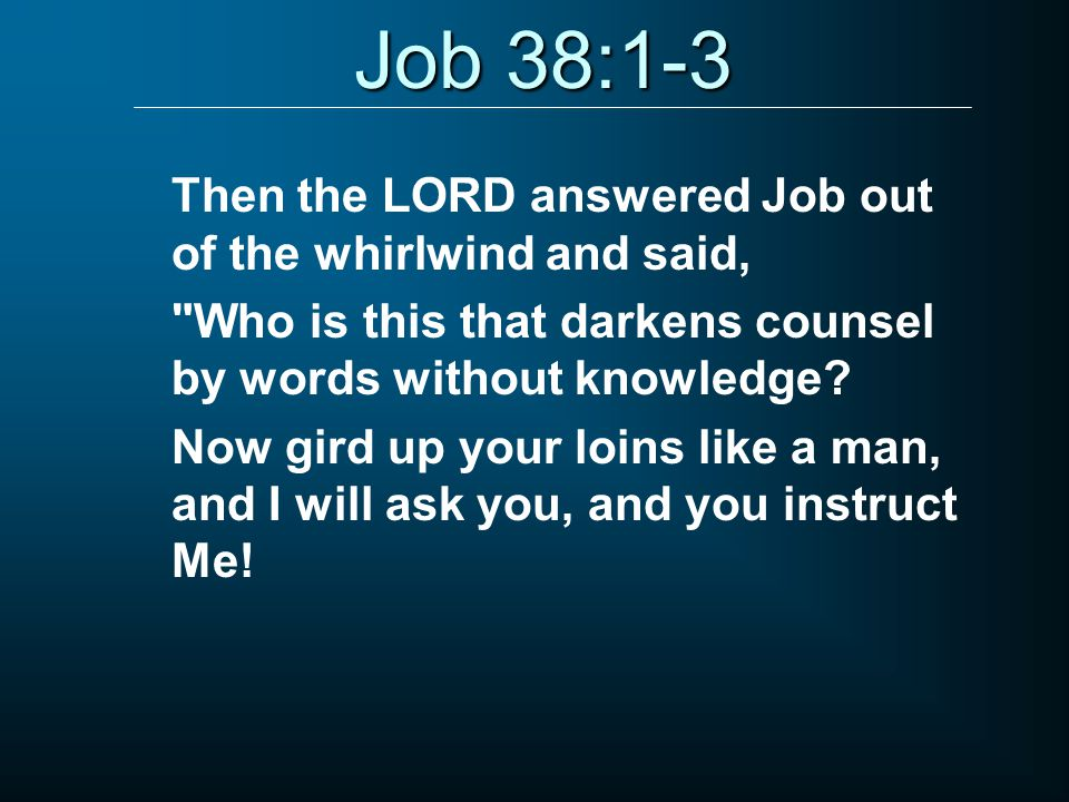 Job 38:1-3 Then the LORD answered Job out of the whirlwind and said, Who is this that darkens counsel by words without knowledge.
