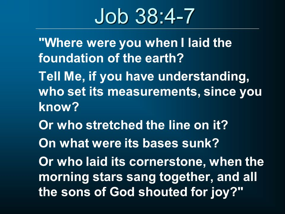 Job 38:4-7 Where were you when I laid the foundation of the earth.