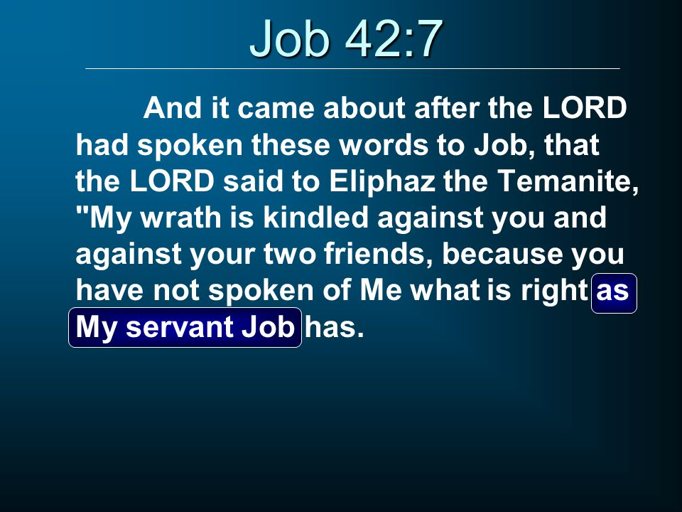 Job 42:7 And it came about after the LORD had spoken these words to Job, that the LORD said to Eliphaz the Temanite, My wrath is kindled against you and against your two friends, because you have not spoken of Me what is right as My servant Job has.