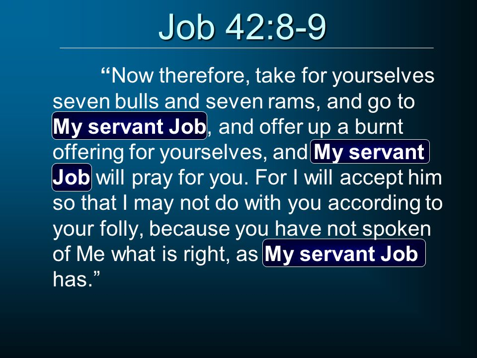 Job 42:8-9 Now therefore, take for yourselves seven bulls and seven rams, and go to My servant Job, and offer up a burnt offering for yourselves, and My servant Job will pray for you.