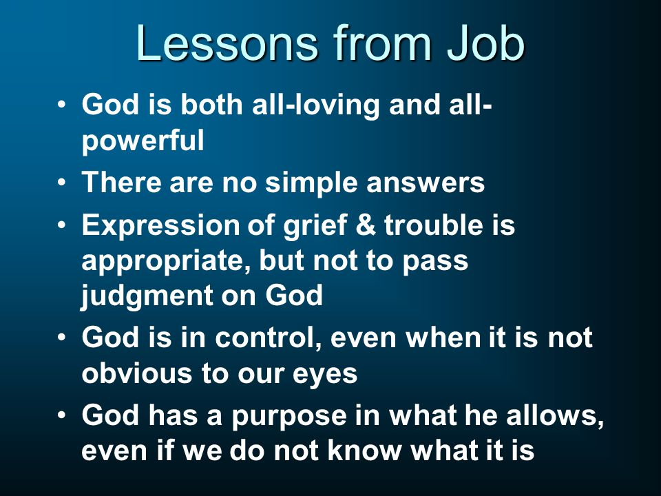 Lessons from Job God is both all-loving and all- powerful There are no simple answers Expression of grief & trouble is appropriate, but not to pass judgment on God God is in control, even when it is not obvious to our eyes God has a purpose in what he allows, even if we do not know what it is