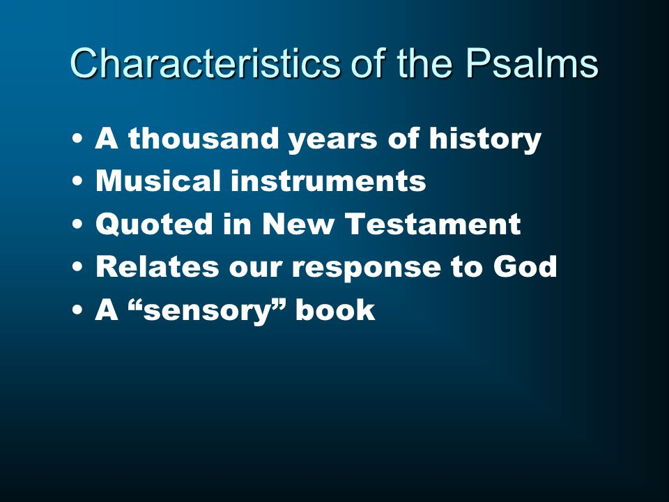 Characteristics of the Psalms A thousand years of history Musical instruments Quoted in New Testament Relates our response to God A sensory book