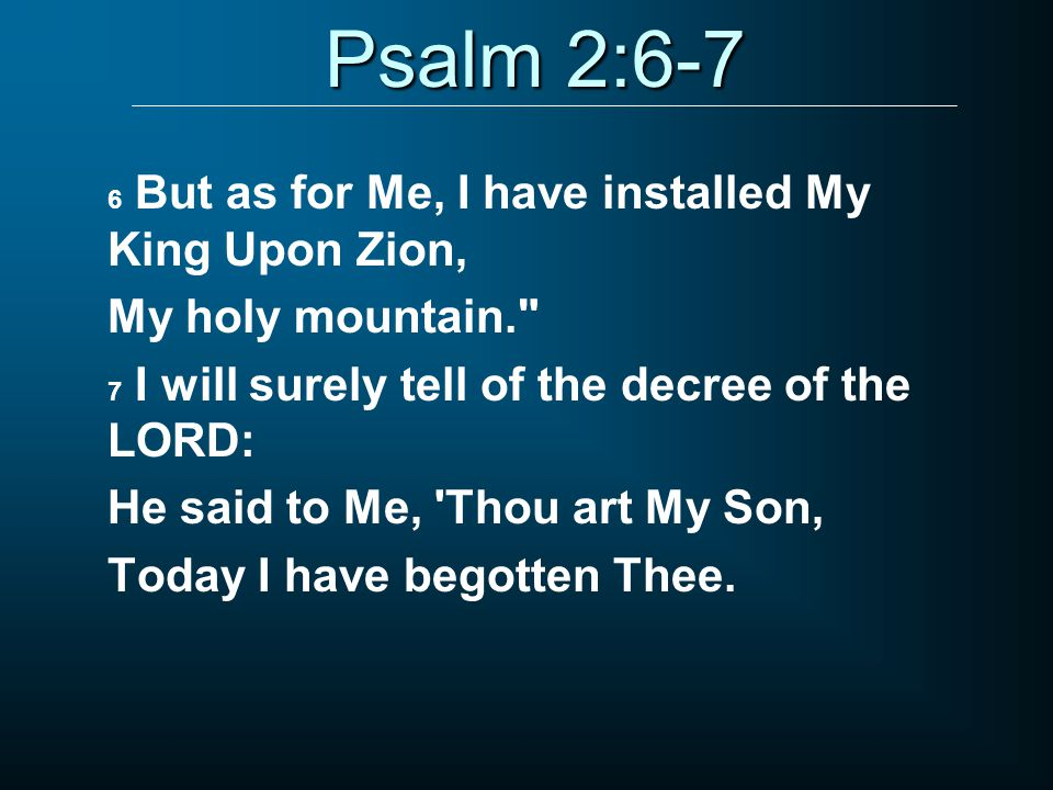Psalm 2:6-7 6 But as for Me, I have installed My King Upon Zion, My holy mountain. 7 I will surely tell of the decree of the LORD: He said to Me, Thou art My Son, Today I have begotten Thee.