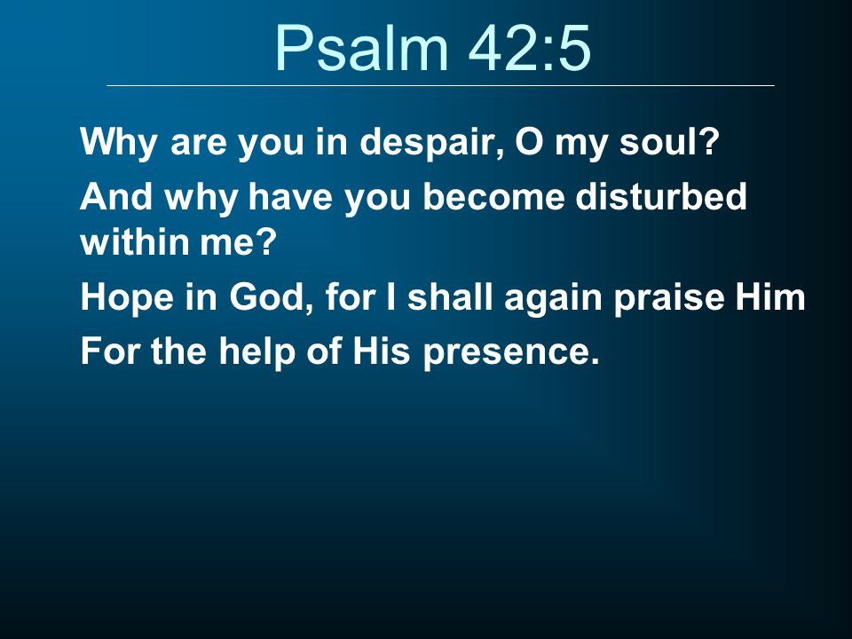 Psalm 42:5 Why are you in despair, O my soul.And why have you become disturbed within me.