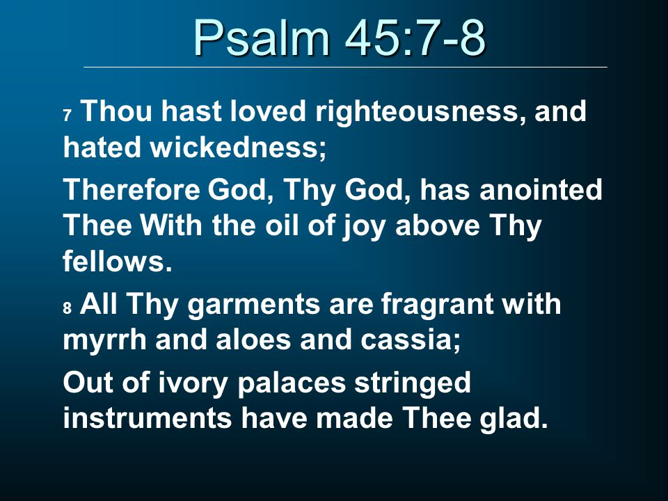 Psalm 45:7-8 7 Thou hast loved righteousness, and hated wickedness; Therefore God, Thy God, has anointed Thee With the oil of joy above Thy fellows.