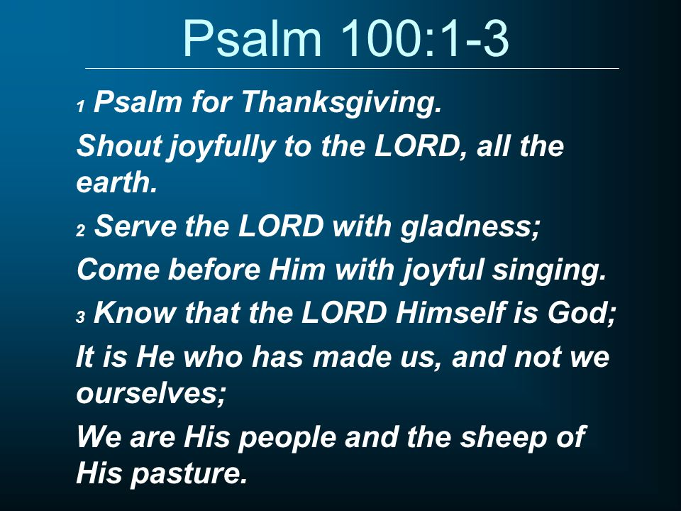 Psalm 100:1-3 1 Psalm for Thanksgiving. Shout joyfully to the LORD, all the earth.