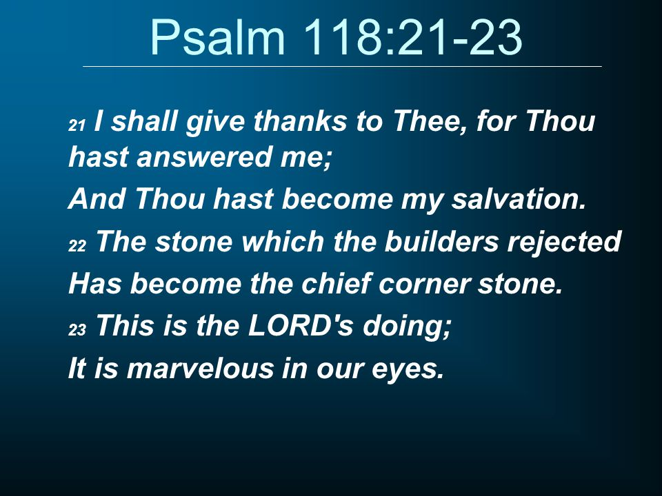 Psalm 118:21-23 21 I shall give thanks to Thee, for Thou hast answered me; And Thou hast become my salvation.