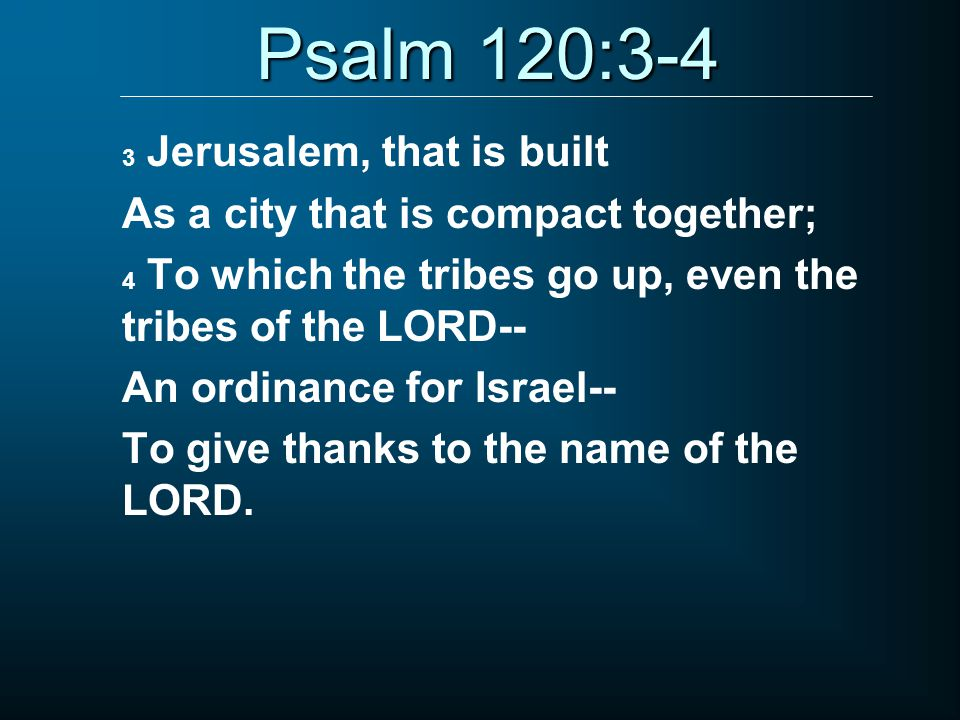 Psalm 120:3-4 3 Jerusalem, that is built As a city that is compact together; 4 To which the tribes go up, even the tribes of the LORD-- An ordinance for Israel-- To give thanks to the name of the LORD.