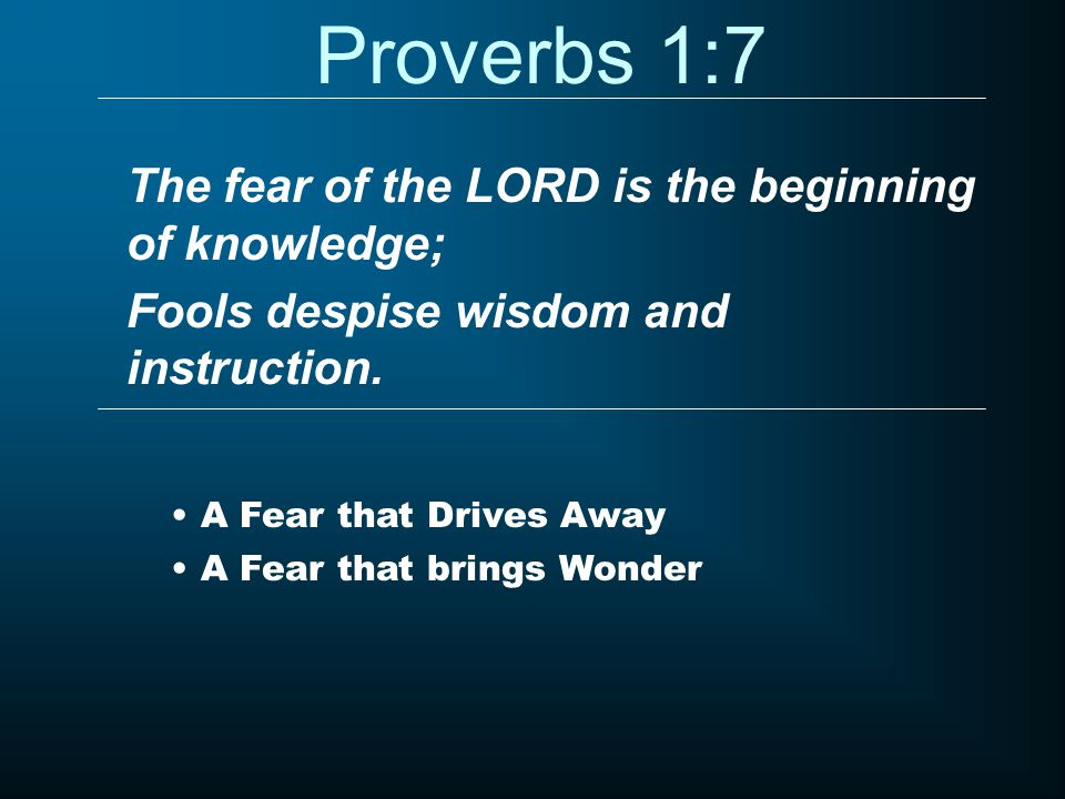 Proverbs 1:7 The fear of the LORD is the beginning of knowledge; Fools despise wisdom and instruction.