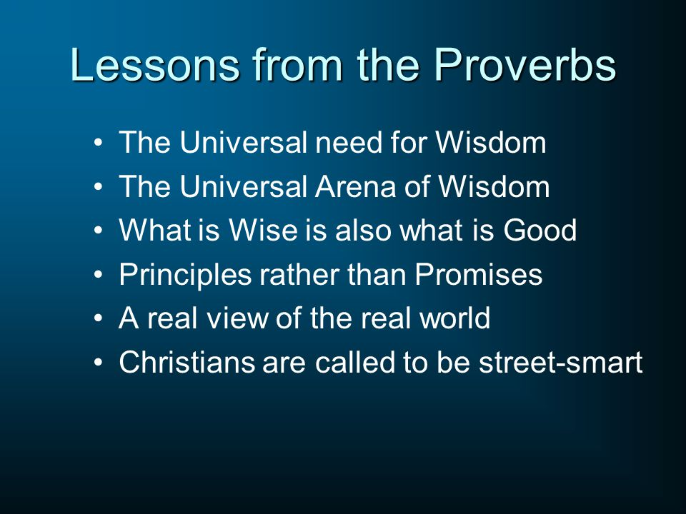 Lessons from the Proverbs The Universal need for Wisdom The Universal Arena of Wisdom What is Wise is also what is Good Principles rather than Promises A real view of the real world Christians are called to be street-smart