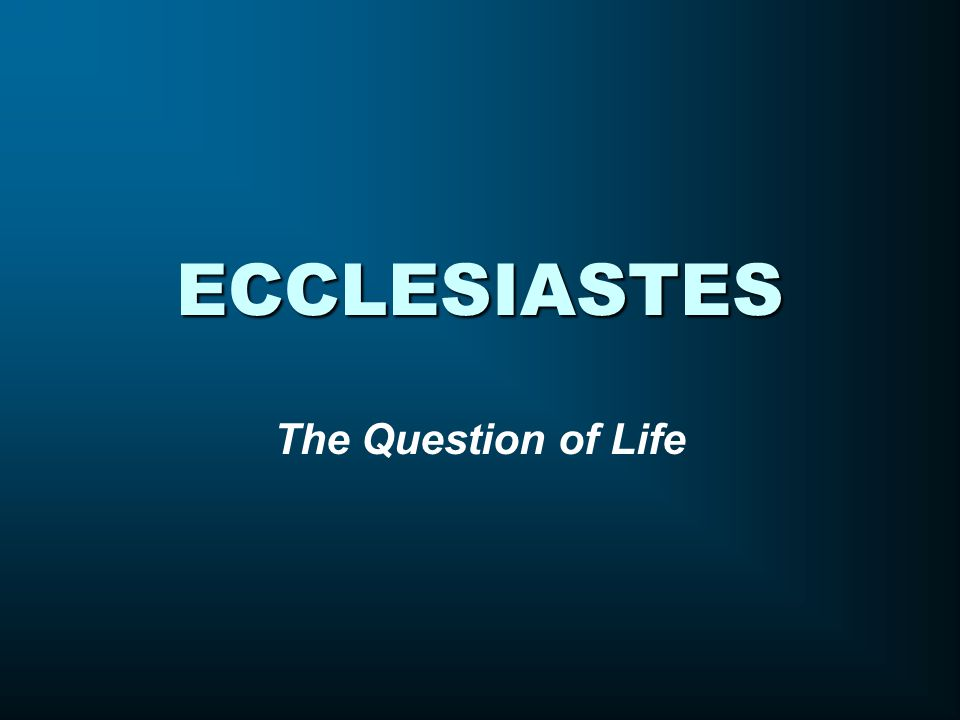ECCLESIASTES The Question of Life