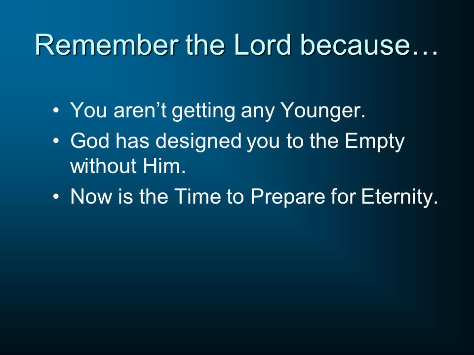 Remember the Lord because… You aren't getting any Younger.