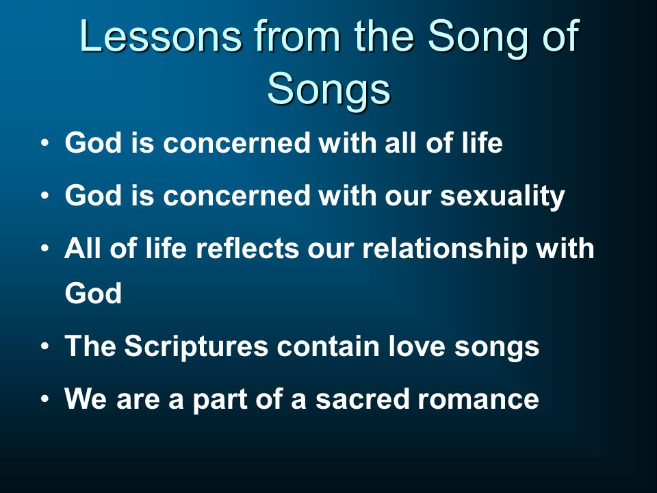 Lessons from the Song of Songs God is concerned with all of life God is concerned with our sexuality All of life reflects our relationship with God The Scriptures contain love songs We are a part of a sacred romance