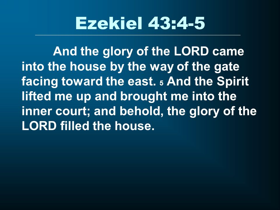Ezekiel 43:4-5 And the glory of the LORD came into the house by the way of the gate facing toward the east.
