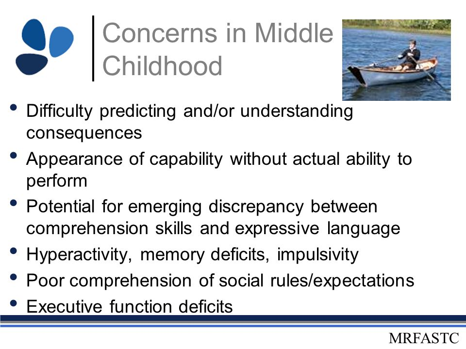 MRFASTC Concerns in Middle Childhood Difficulty predicting and/or understanding consequences Appearance of capability without actual ability to perfor