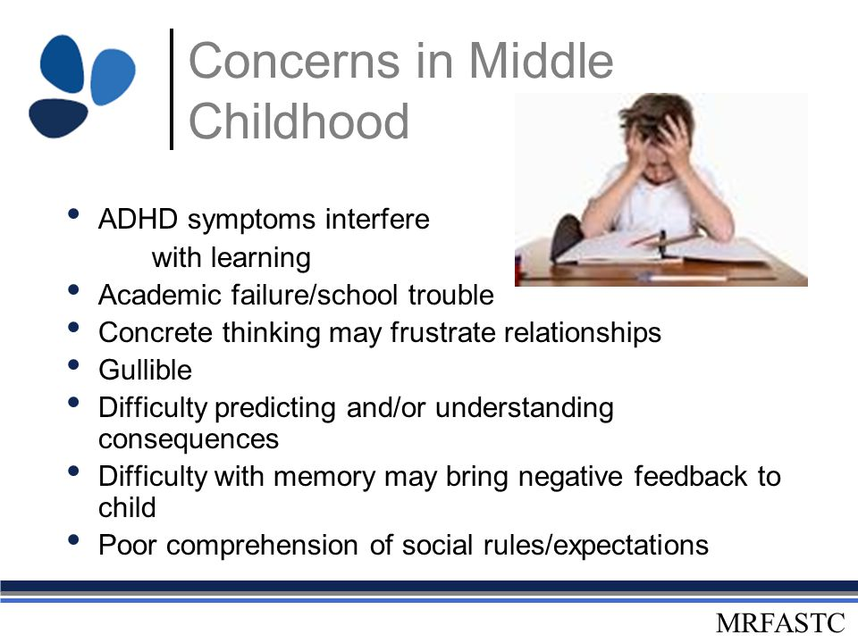 MRFASTC Concerns in Middle Childhood ADHD symptoms interfere with learning Academic failure/school trouble Concrete thinking may frustrate relationshi