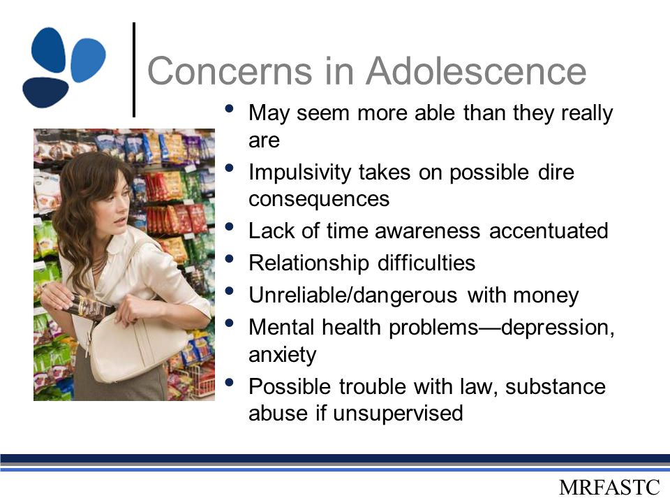 MRFASTC Concerns in Adolescence May seem more able than they really are Impulsivity takes on possible dire consequences Lack of time awareness accentu