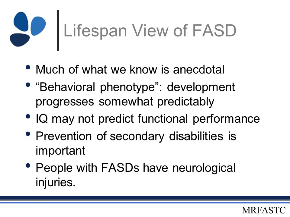 "MRFASTC Lifespan View of FASD Much of what we know is anecdotal ""Behavioral phenotype"": development progresses somewhat predictably IQ may not predict"