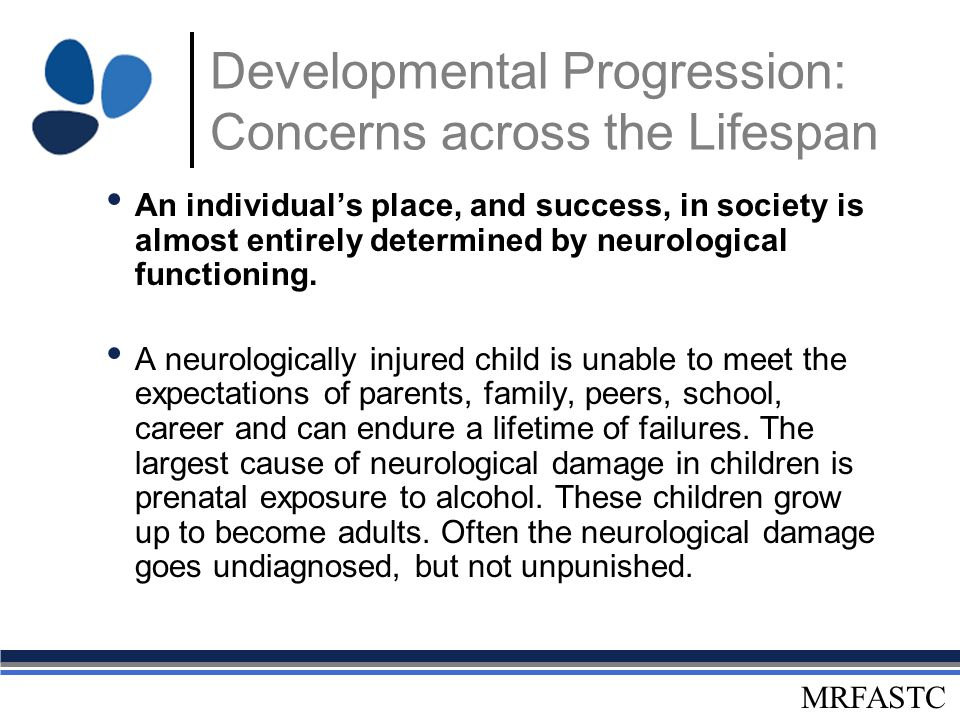 MRFASTC Developmental Progression: Concerns across the Lifespan An individual's place, and success, in society is almost entirely determined by neurol