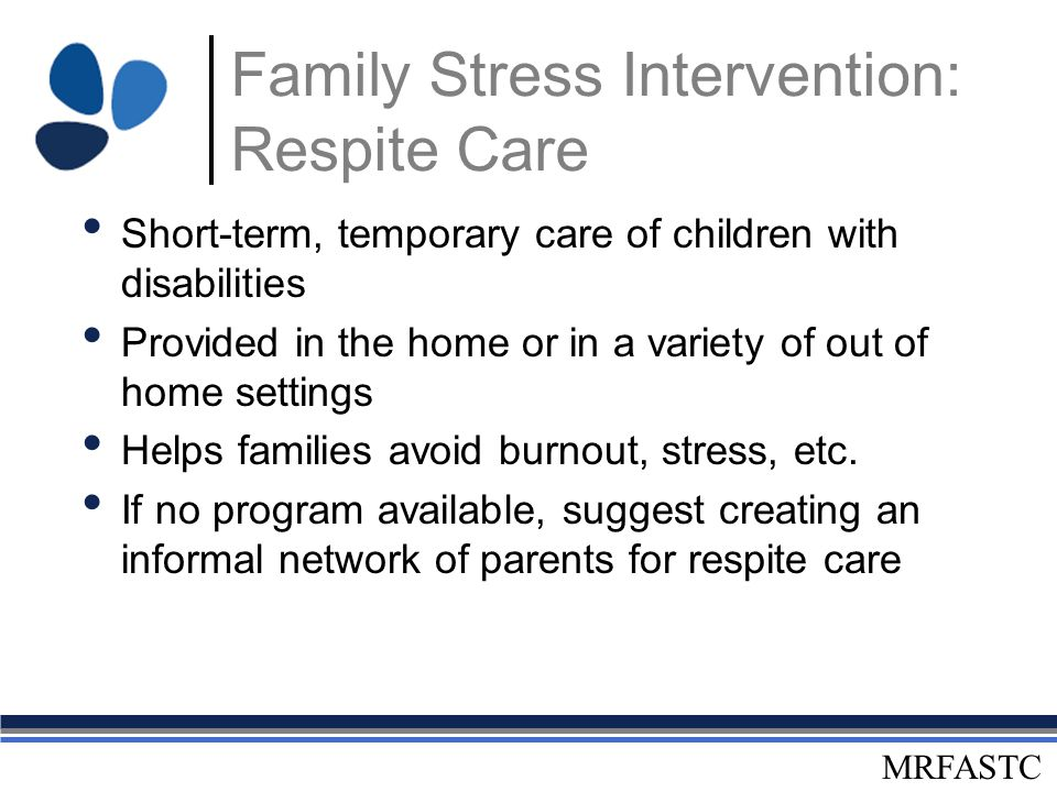 MRFASTC Family Stress Intervention: Respite Care Short-term, temporary care of children with disabilities Provided in the home or in a variety of out
