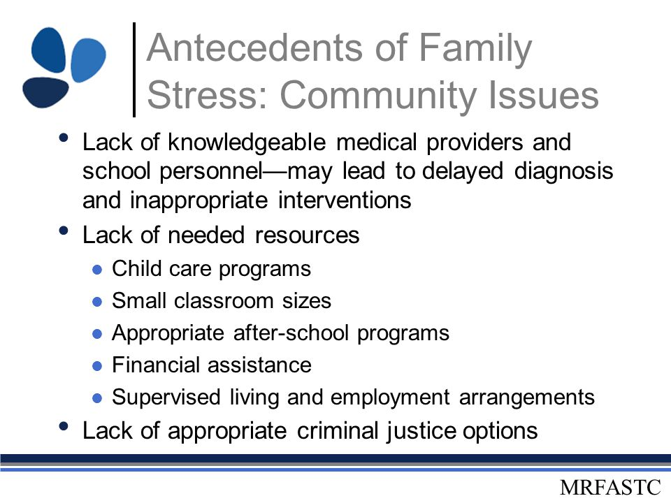 MRFASTC Antecedents of Family Stress: Community Issues Lack of knowledgeable medical providers and school personnel—may lead to delayed diagnosis and