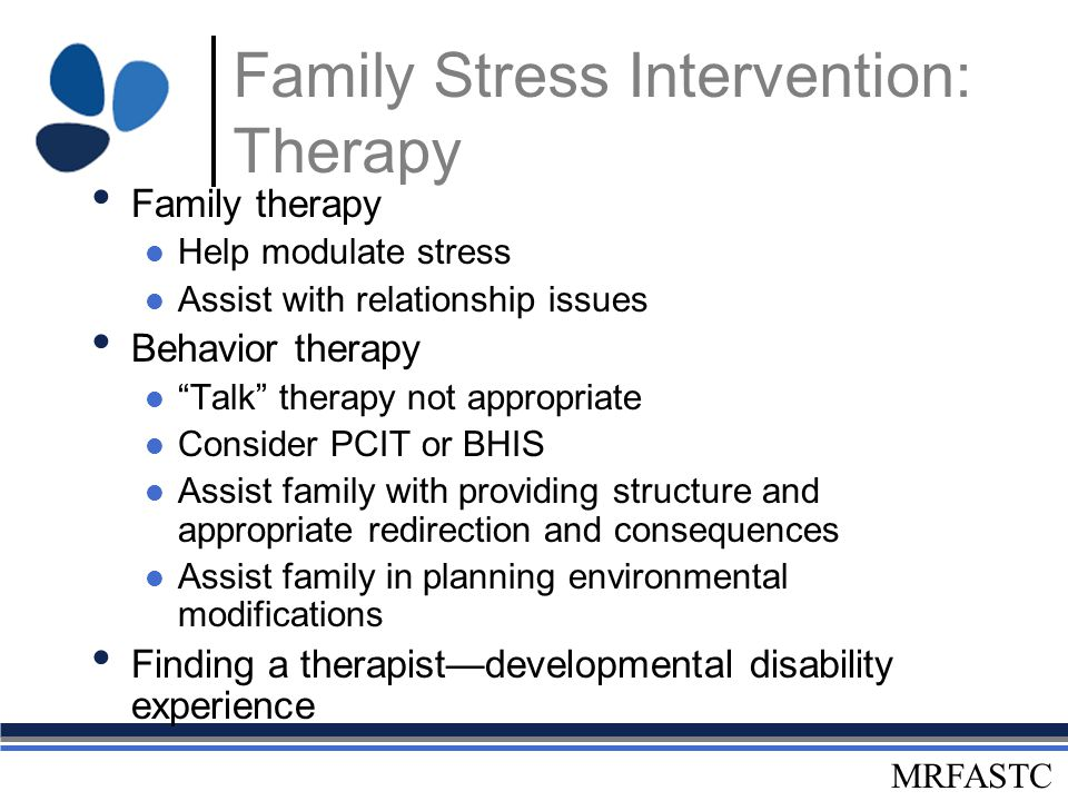 "MRFASTC Family Stress Intervention: Therapy Family therapy Help modulate stress Assist with relationship issues Behavior therapy ""Talk"" therapy not ap"