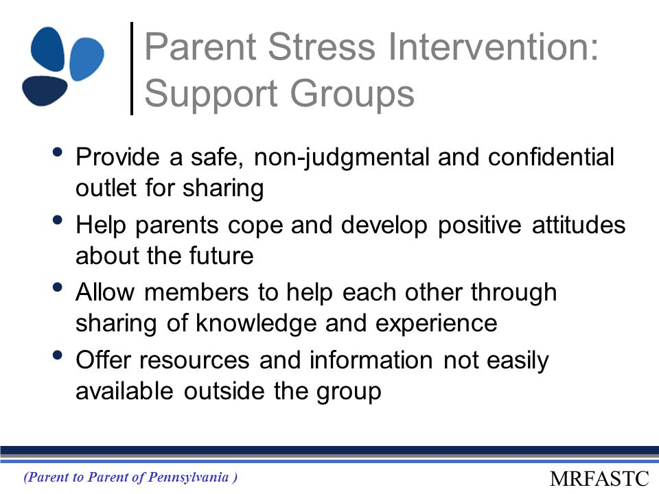 MRFASTC Parent Stress Intervention: Support Groups Provide a safe, non-judgmental and confidential outlet for sharing Help parents cope and develop po