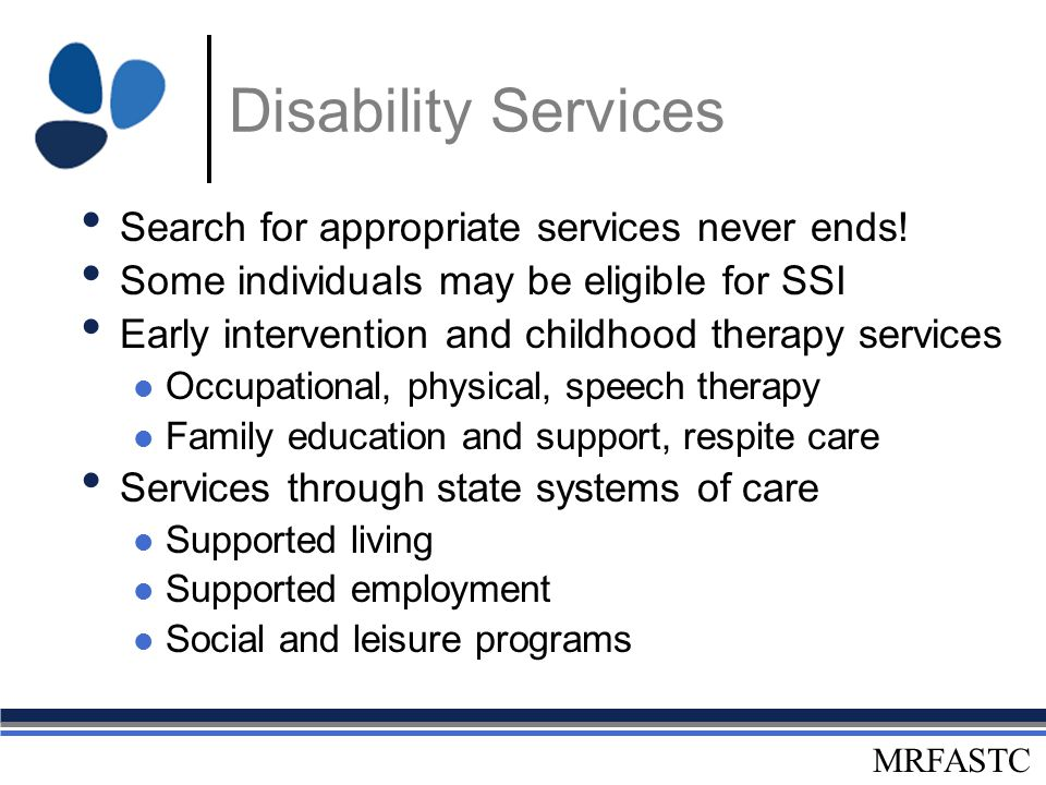 MRFASTC Disability Services Search for appropriate services never ends! Some individuals may be eligible for SSI Early intervention and childhood ther