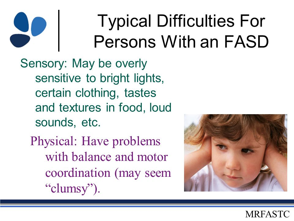 MRFASTC Typical Difficulties For Persons With an FASD Information Processing: Do not complete tasks or chores and may appear to be oppositional Have trouble determining what to do in a given situation Do not ask questions because they want to fit in Have trouble with changes in tasks and routines