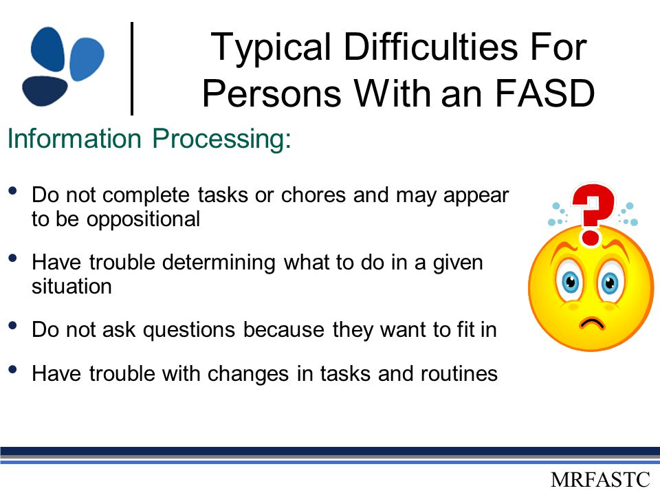 MRFASTC Typical Difficulties For Persons With an FASD Have trouble following multiple directions Say they understand when they do not Have verbal expressive skills that often exceed their verbal receptive abilities Cannot operationalize what they've memorized (e.g., multiplication tables) Misinterpret others' words, actions, or body movements How do I 'straighten' my room.
