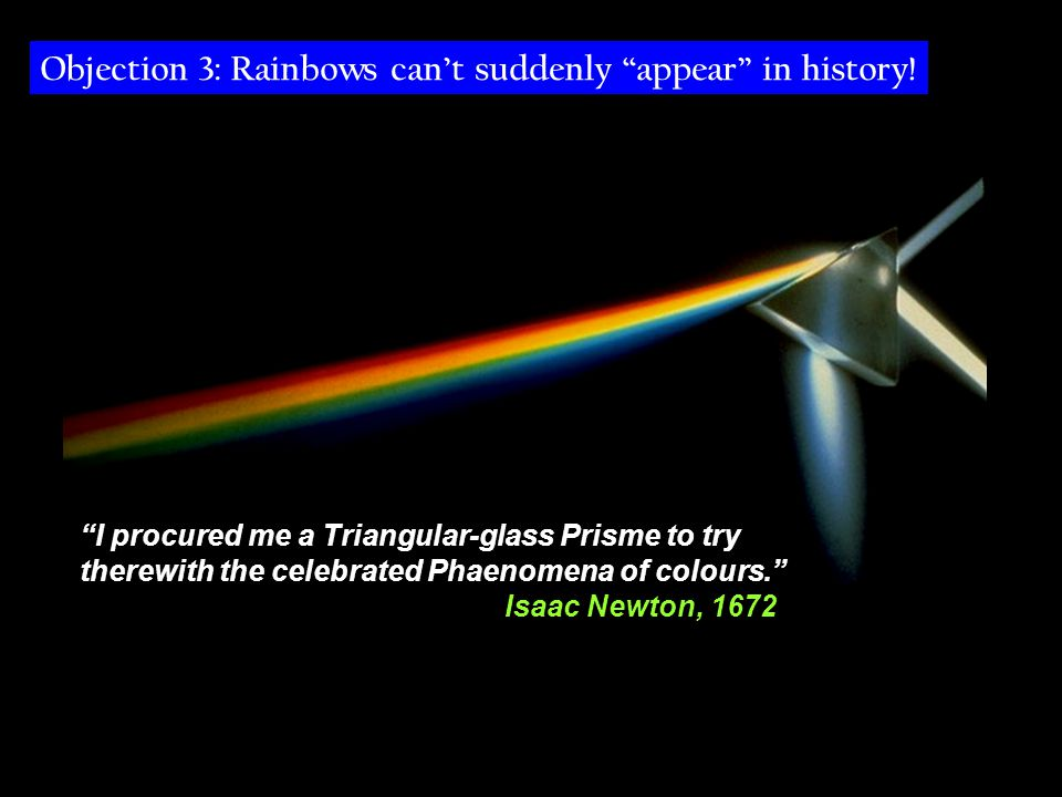 I procured me a Triangular-glass Prisme to try therewith the celebrated Phaenomena of colours. Isaac Newton, 1672 Objection 3: Rainbows can't suddenly appear in history!