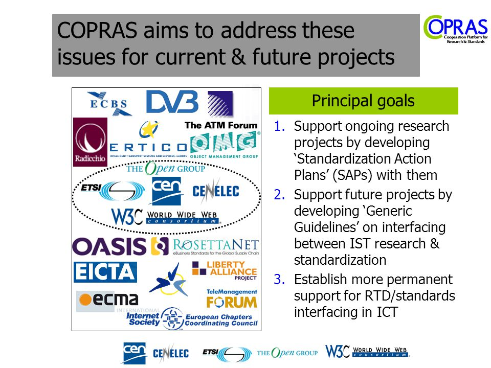 COPRAS aims to address these issues for current & future projects 1.Support ongoing research projects by developing 'Standardization Action Plans' (SAPs) with them 2.Support future projects by developing 'Generic Guidelines' on interfacing between IST research & standardization 3.Establish more permanent support for RTD/standards interfacing in ICT Principal goals