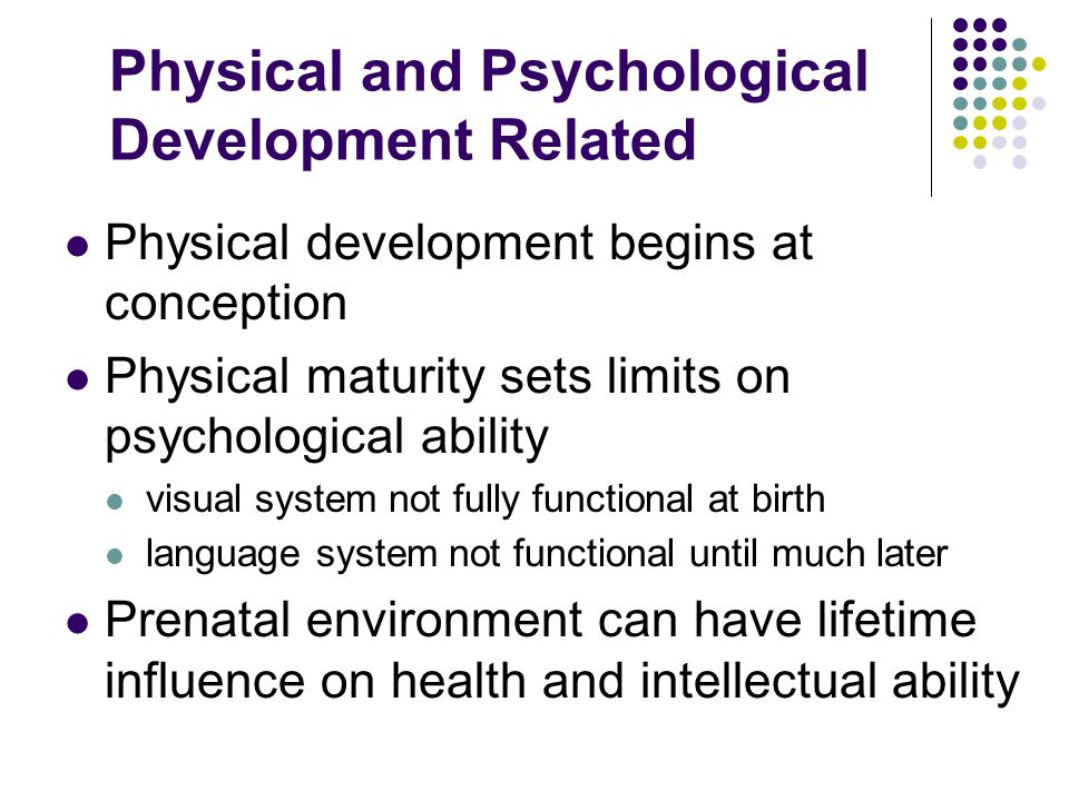 Physical and Psychological Development Related Physical development begins at conception Physical maturity sets limits on psychological ability visual system not fully functional at birth language system not functional until much later Prenatal environment can have lifetime influence on health and intellectual ability