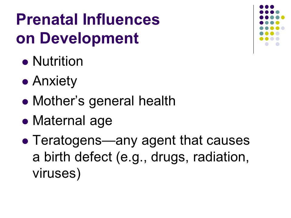 Prenatal Influences on Development Nutrition Anxiety Mother's general health Maternal age Teratogens—any agent that causes a birth defect (e.g., drugs, radiation, viruses)