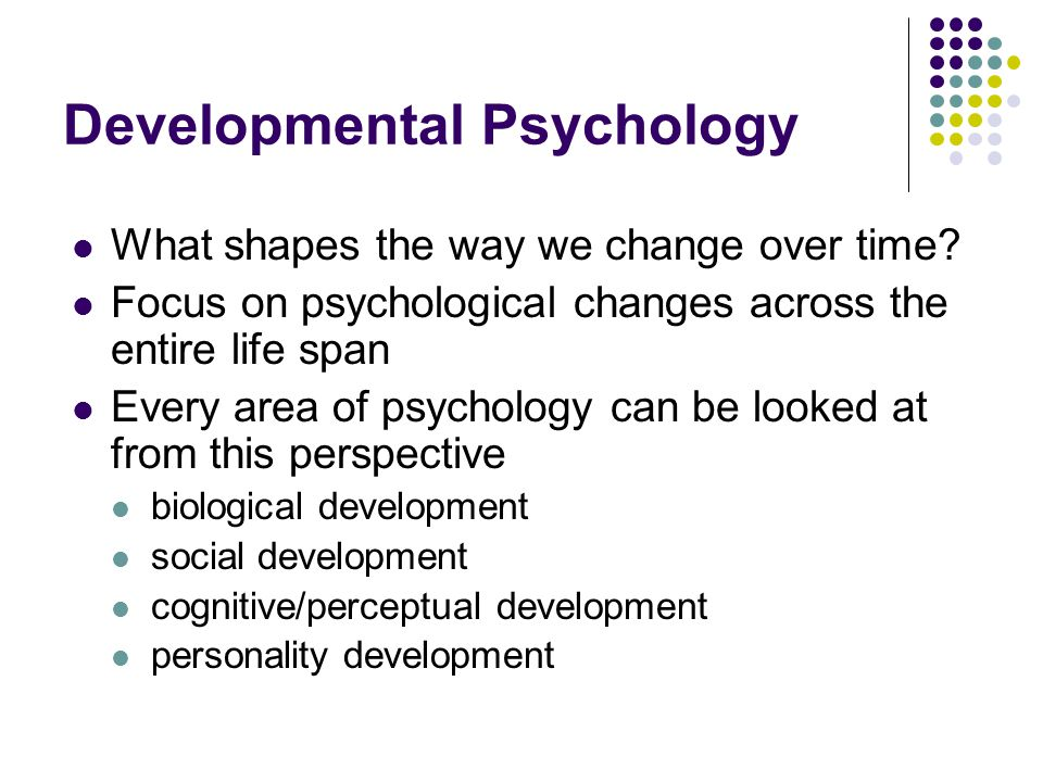Developmental Psychology What shapes the way we change over time.