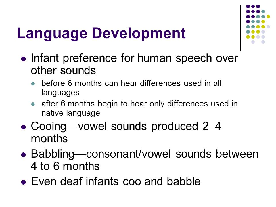 Language Development Infant preference for human speech over other sounds before 6 months can hear differences used in all languages after 6 months begin to hear only differences used in native language Cooing—vowel sounds produced 2–4 months Babbling—consonant/vowel sounds between 4 to 6 months Even deaf infants coo and babble